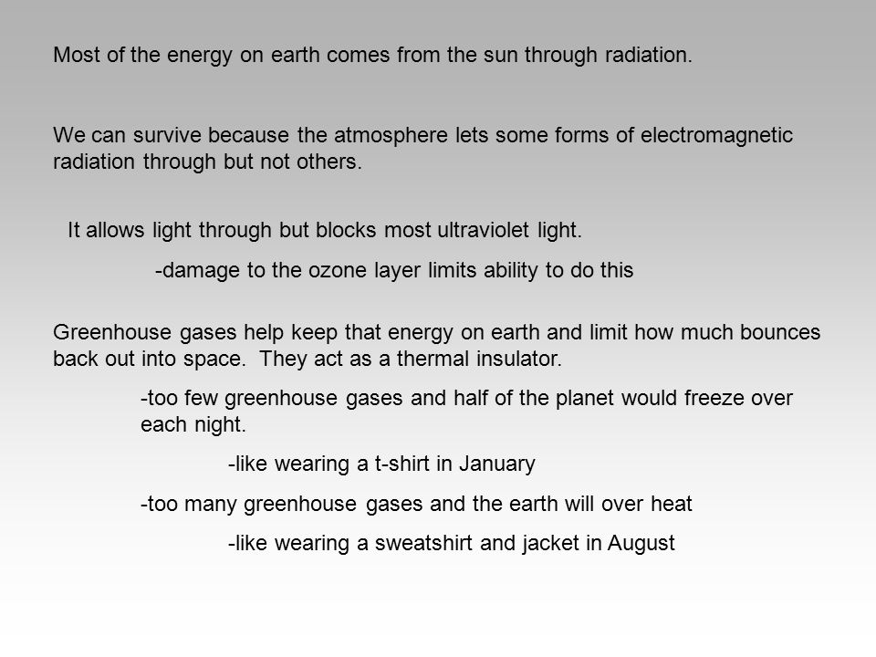 Most of the energy on earth comes from the sun through radiation. We can survive because the atmosphere lets some forms of electromagnetic radiation t