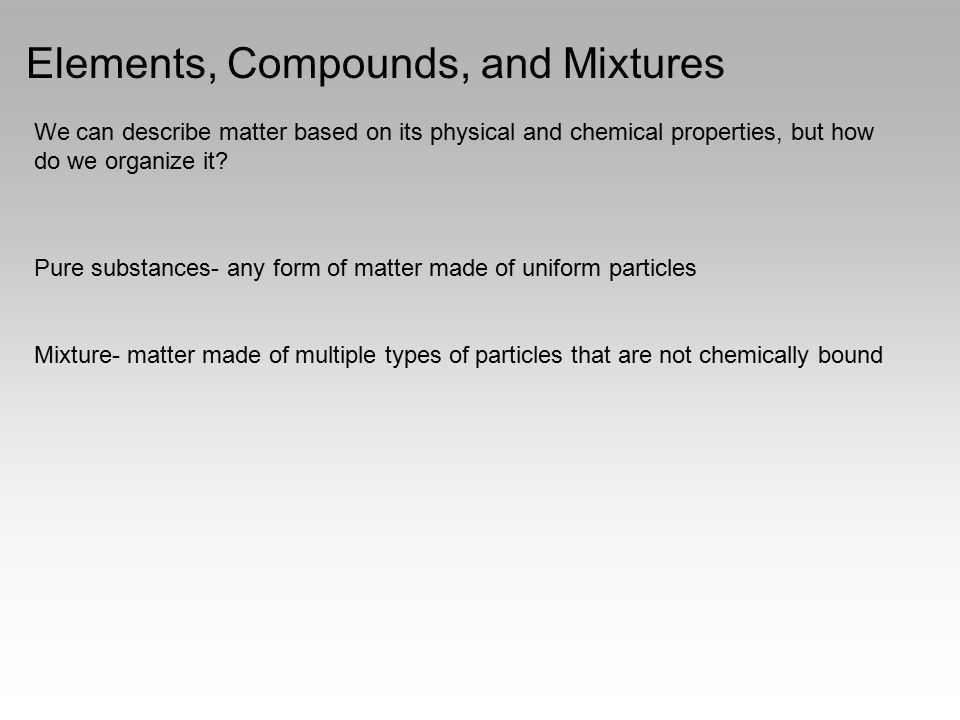 Elements, Compounds, and Mixtures We can describe matter based on its physical and chemical properties, but how do we organize it? Pure substances- an