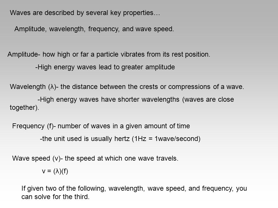 Waves are described by several key properties… Amplitude, wavelength, frequency, and wave speed. Amplitude- how high or far a particle vibrates from i