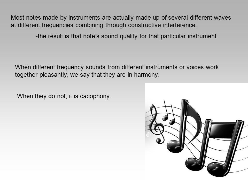 Most notes made by instruments are actually made up of several different waves at different frequencies combining through constructive interference. -