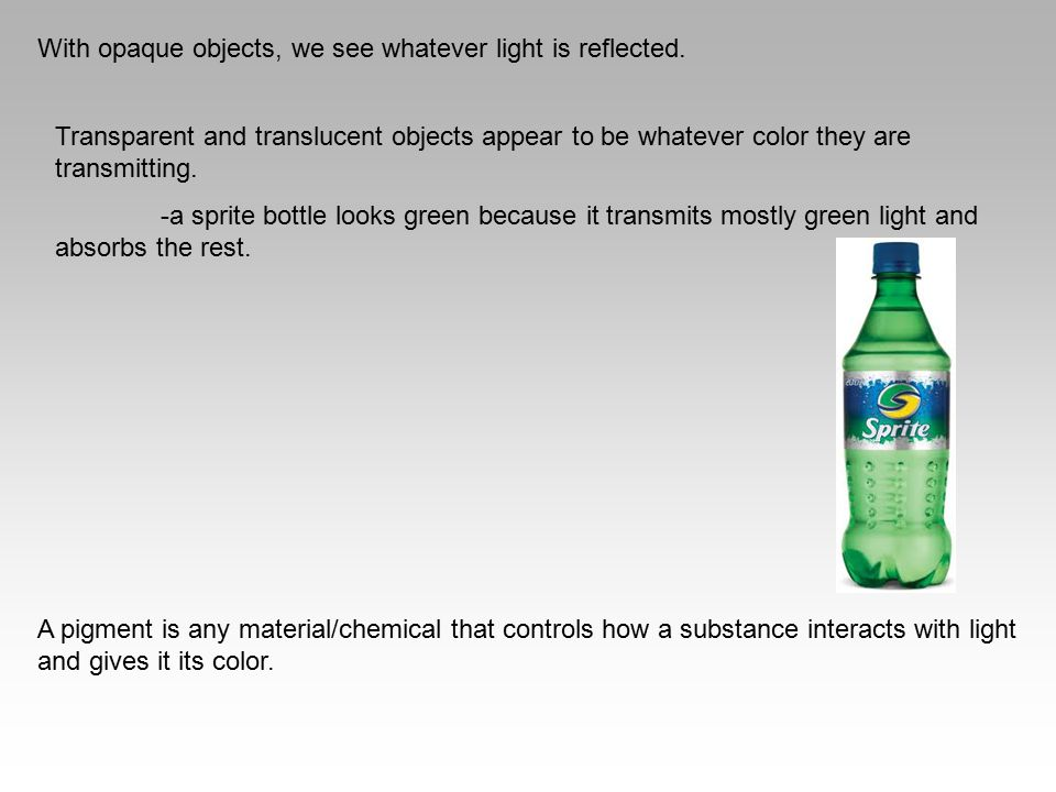With opaque objects, we see whatever light is reflected. Transparent and translucent objects appear to be whatever color they are transmitting. -a spr