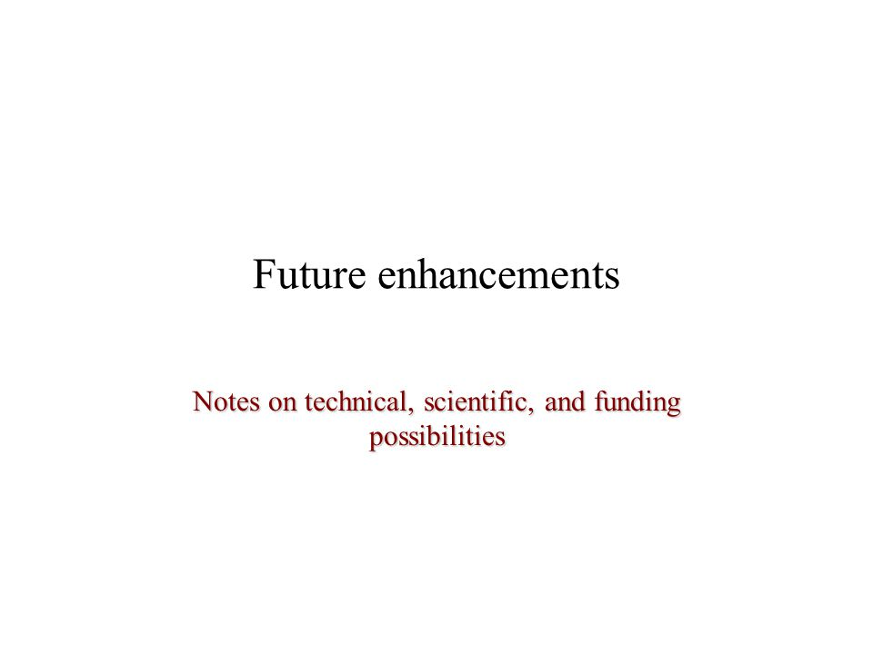 Future enhancements Notes on technical, scientific, and funding possibilities