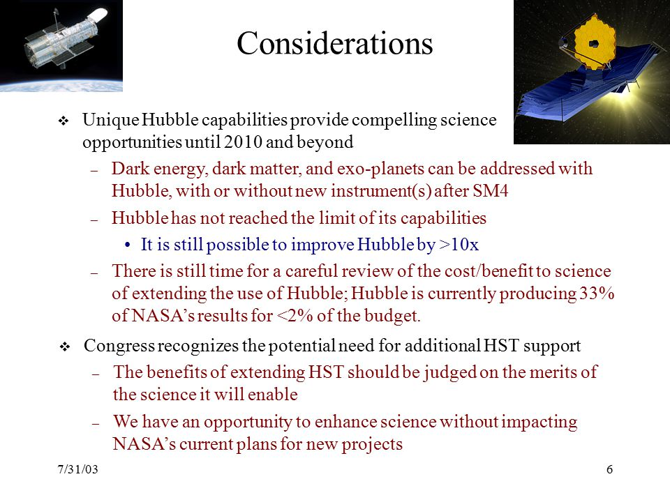 7/31/036 Considerations  Congress recognizes the potential need for additional HST support – The benefits of extending HST should be judged on the merits of the science it will enable – We have an opportunity to enhance science without impacting NASA's current plans for new projects  Unique Hubble capabilities provide compelling science opportunities until 2010 and beyond – Dark energy, dark matter, and exo-planets can be addressed with Hubble, with or without new instrument(s) after SM4 – Hubble has not reached the limit of its capabilities It is still possible to improve Hubble by >10x – There is still time for a careful review of the cost/benefit to science of extending the use of Hubble; Hubble is currently producing 33% of NASA's results for <2% of the budget.