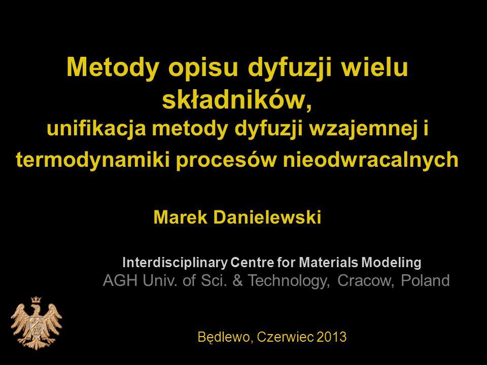 Metody opisu dyfuzji wielu składników, unifikacja metody dyfuzji wzajemnej i termodynamiki procesów nieodwracalnych Marek Danielewski Interdisciplinary Centre for Materials Modeling AGH Univ.