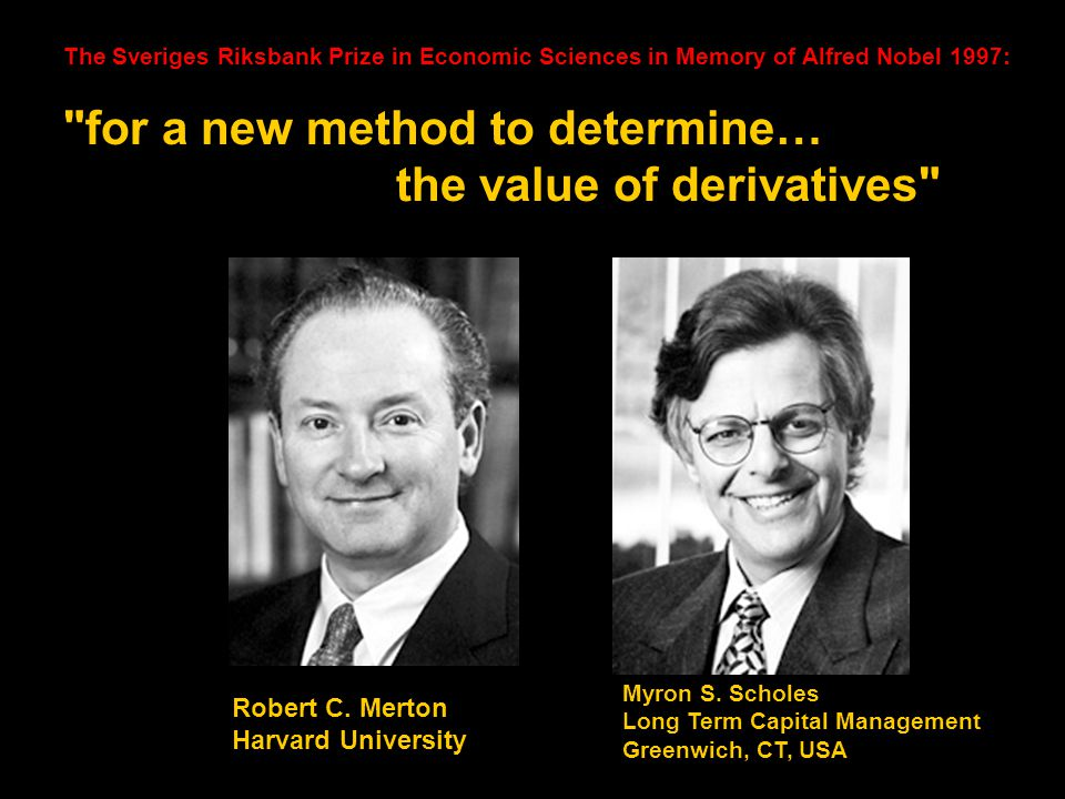The Sveriges Riksbank Prize in Economic Sciences in Memory of Alfred Nobel 1997: for a new method to determine… the value of derivatives Robert C.