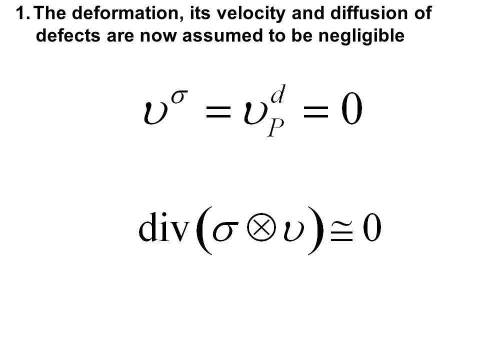 1.The deformation, its velocity and diffusion of defects are now assumed to be negligible