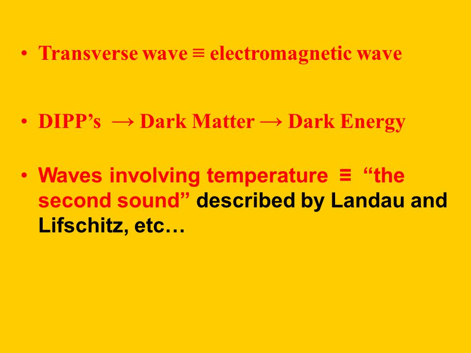 Transverse wave ≡ electromagnetic wave DIPP's → Dark Matter → Dark Energy Waves involving temperature ≡ the second sound described by Landau and Lifschitz, etc…
