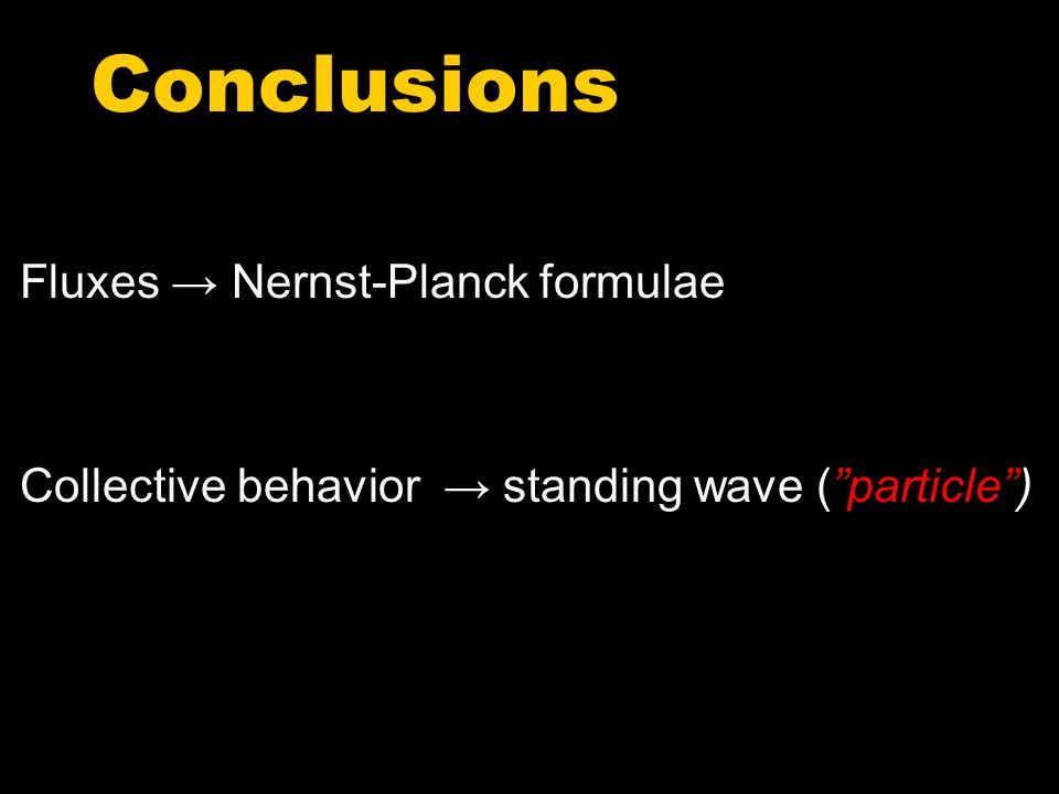 Conclusions Fluxes → Nernst-Planck formulae Collective behavior → standing wave ( particle )