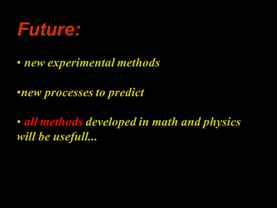 Future: new experimental methods new processes to predict all methods developed in math and physics will be usefull...