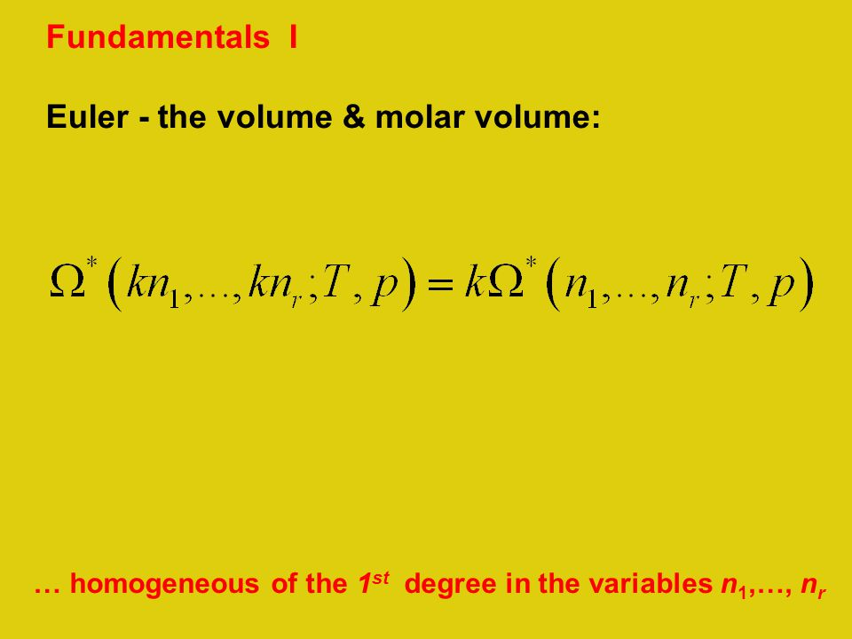 Fundamentals I Euler - the volume & molar volume: … homogeneous of the 1 st degree in the variables n 1,…, n r