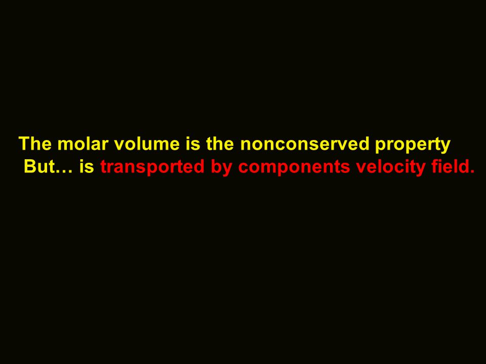 The molar volume is the nonconserved property But… is transported by components velocity field.