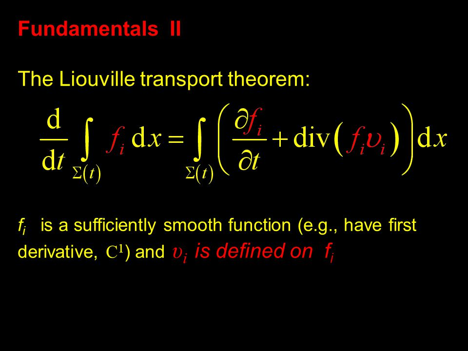 Fundamentals II The Liouville transport theorem: f i is a sufficiently smooth function (e.g., have first derivative, C 1 ) and υ i is defined on f i
