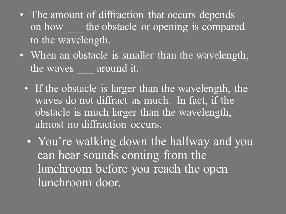 Waves also can be diffracted when they pass through a narrow opening. After they pass through the opening, the waves spread out.