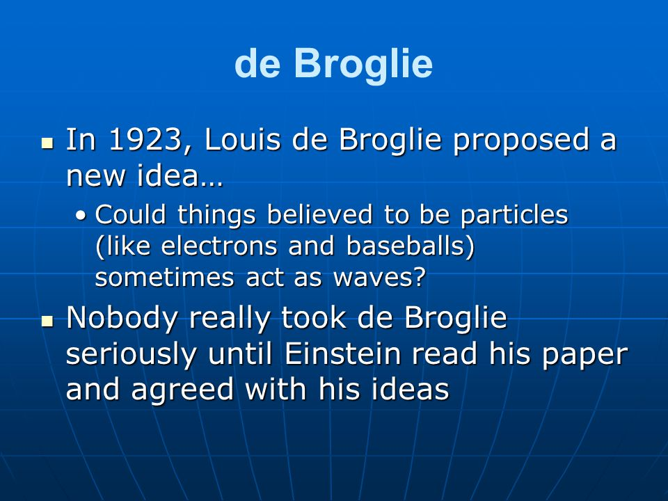 de Broglie In 1923, Louis de Broglie proposed a new idea… In 1923, Louis de Broglie proposed a new idea… Could things believed to be particles (like electrons and baseballs) sometimes act as waves?Could things believed to be particles (like electrons and baseballs) sometimes act as waves.
