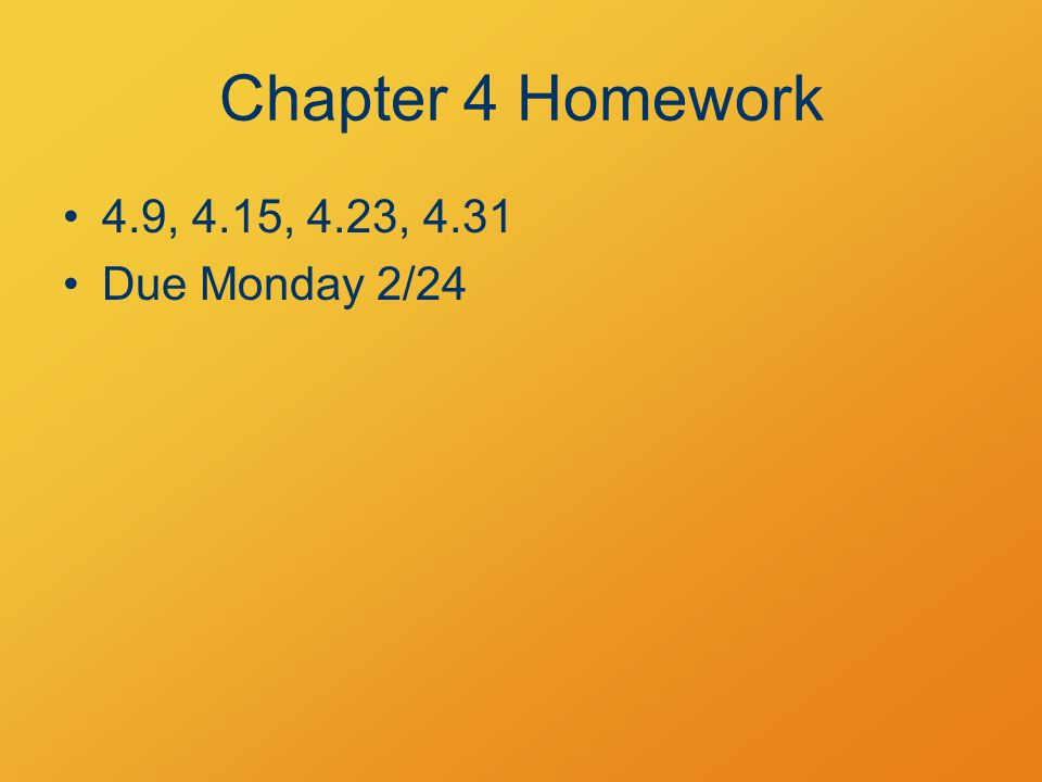 Chapter 4 Homework 4.9, 4.15, 4.23, 4.31 Due Monday 2/24