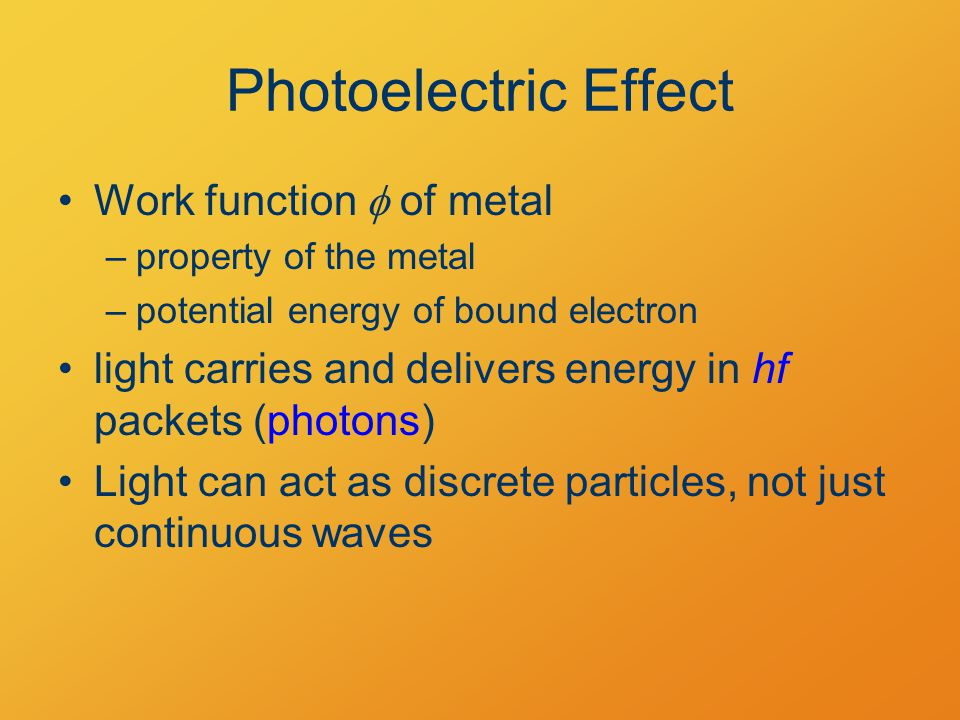 Photoelectric Effect Work function  of metal –property of the metal –potential energy of bound electron light carries and delivers energy in hf packets (photons) Light can act as discrete particles, not just continuous waves