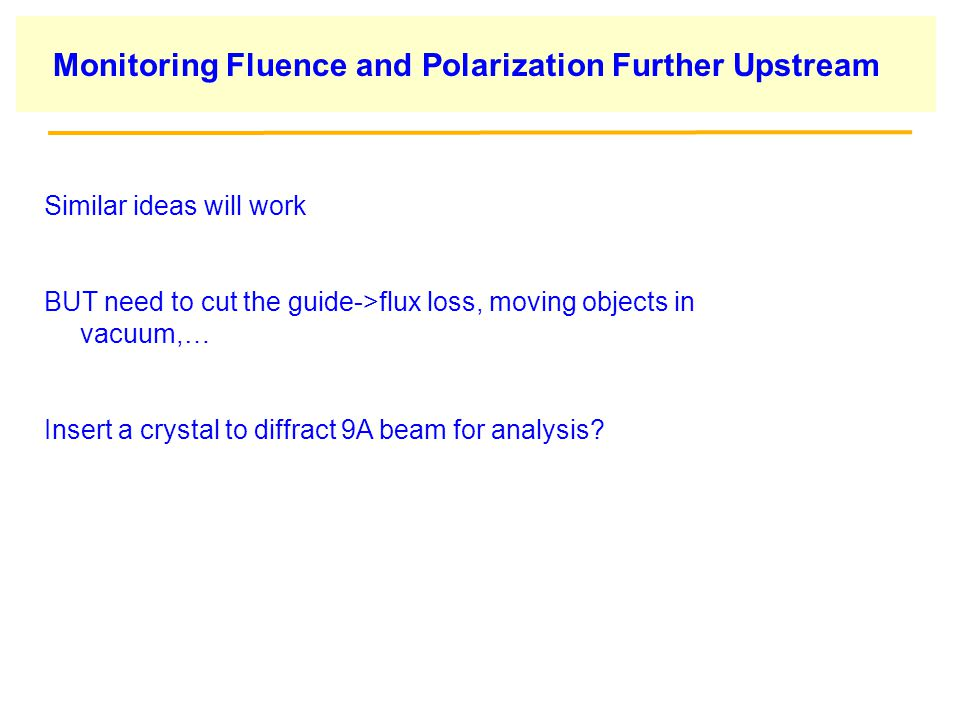 Monitoring Fluence and Polarization Further Upstream Similar ideas will work BUT need to cut the guide->flux loss, moving objects in vacuum,… Insert a crystal to diffract 9A beam for analysis?