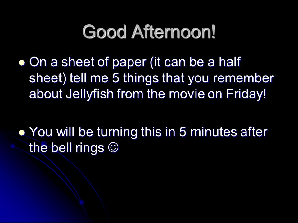 Good Afternoon! On a sheet of paper (it can be a half sheet) tell me 5 things that you remember about Jellyfish from the movie on Friday! On a sheet o