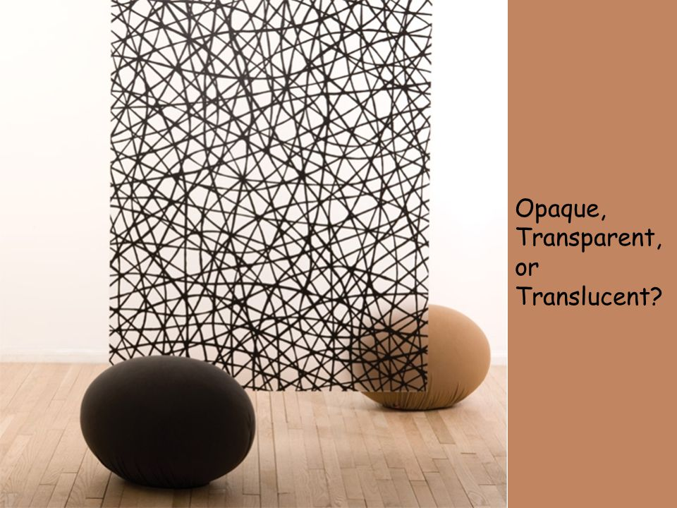 Materials and Light Opaque: No incident light is transmitted. Transparent: Transmits incident light WITHOUT distortion. Translucent: Transmits inciden