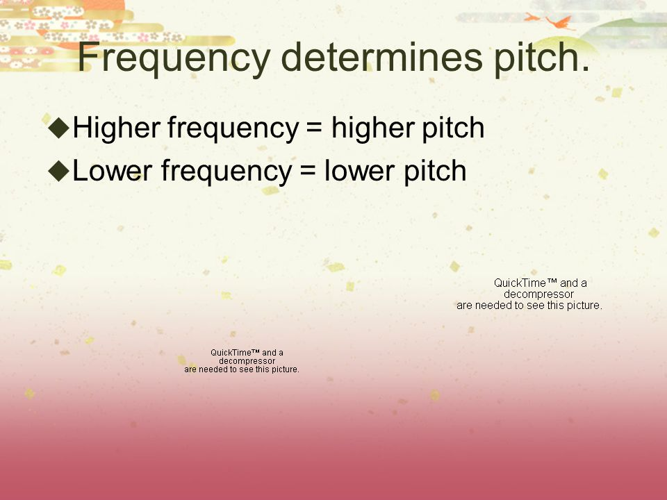 Frequency determines pitch.  Higher frequency = higher pitch  Lower frequency = lower pitch