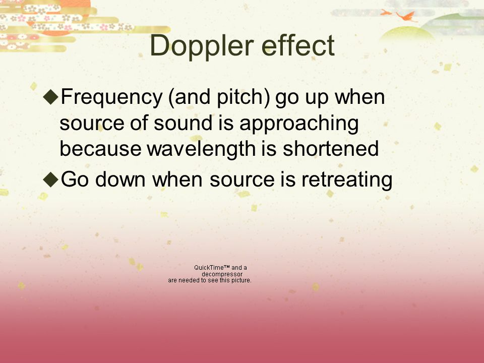 Doppler effect  Frequency (and pitch) go up when source of sound is approaching because wavelength is shortened  Go down when source is retreating
