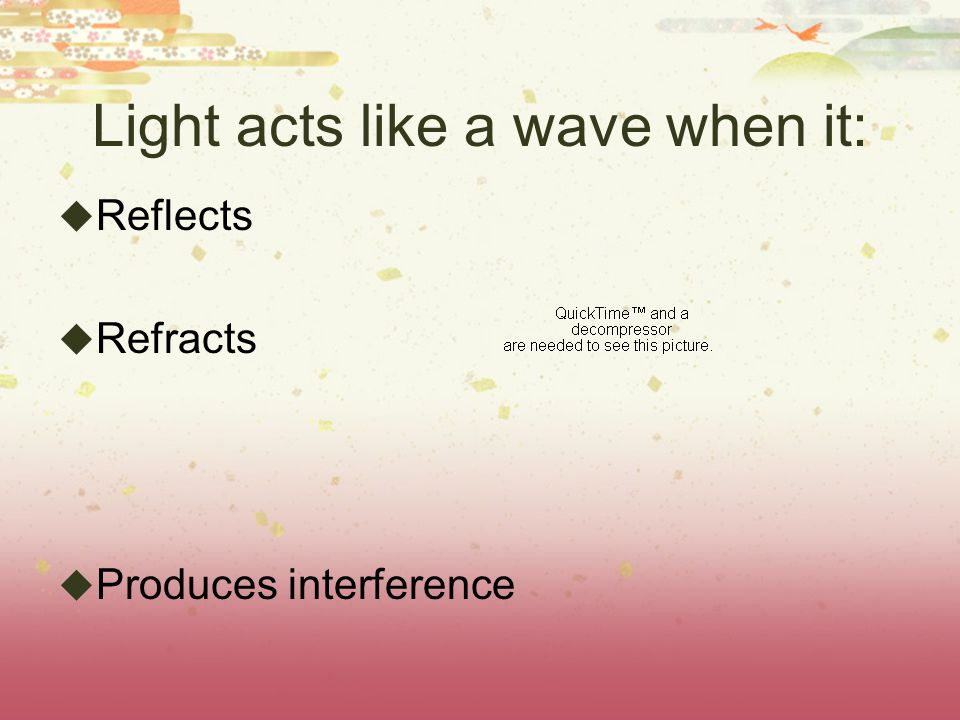 Light acts like a wave when it:  Reflects  Refracts  Produces interference