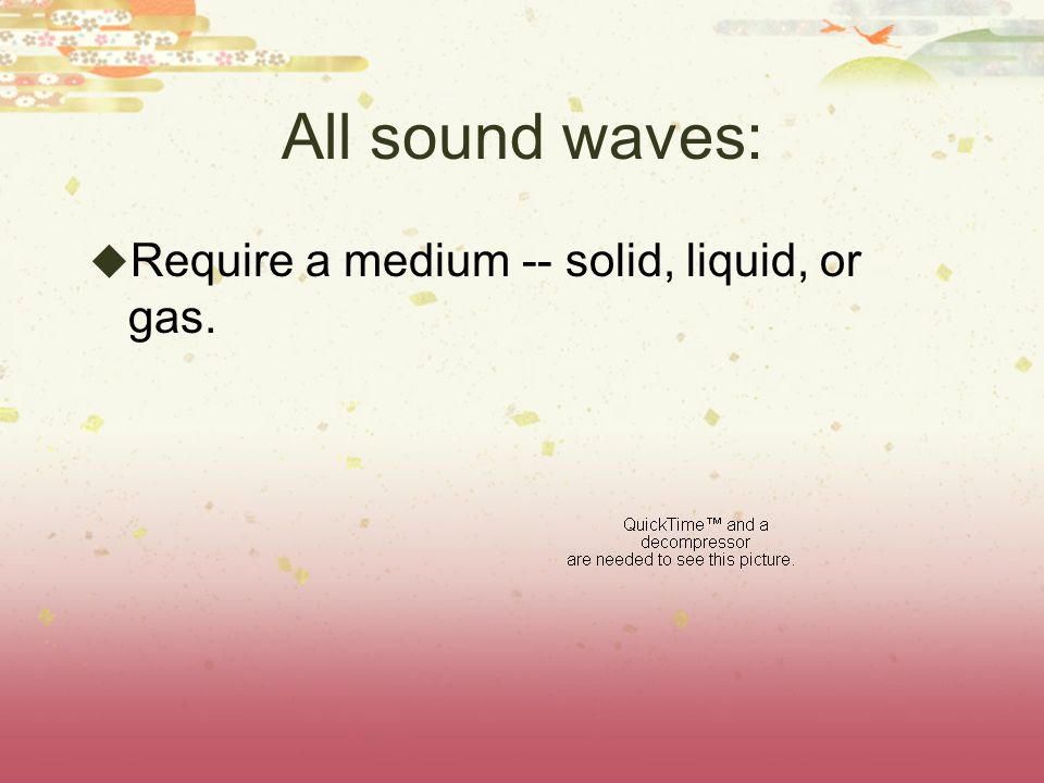 All sound waves:  Require a medium -- solid, liquid, or gas.