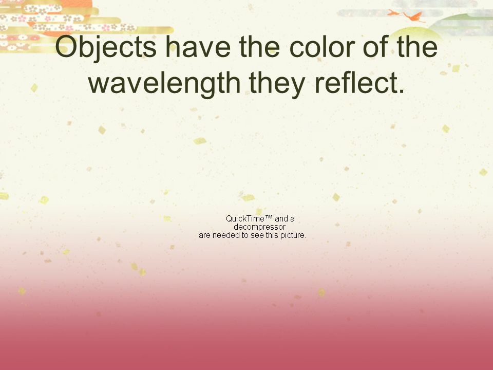 Objects have the color of the wavelength they reflect.