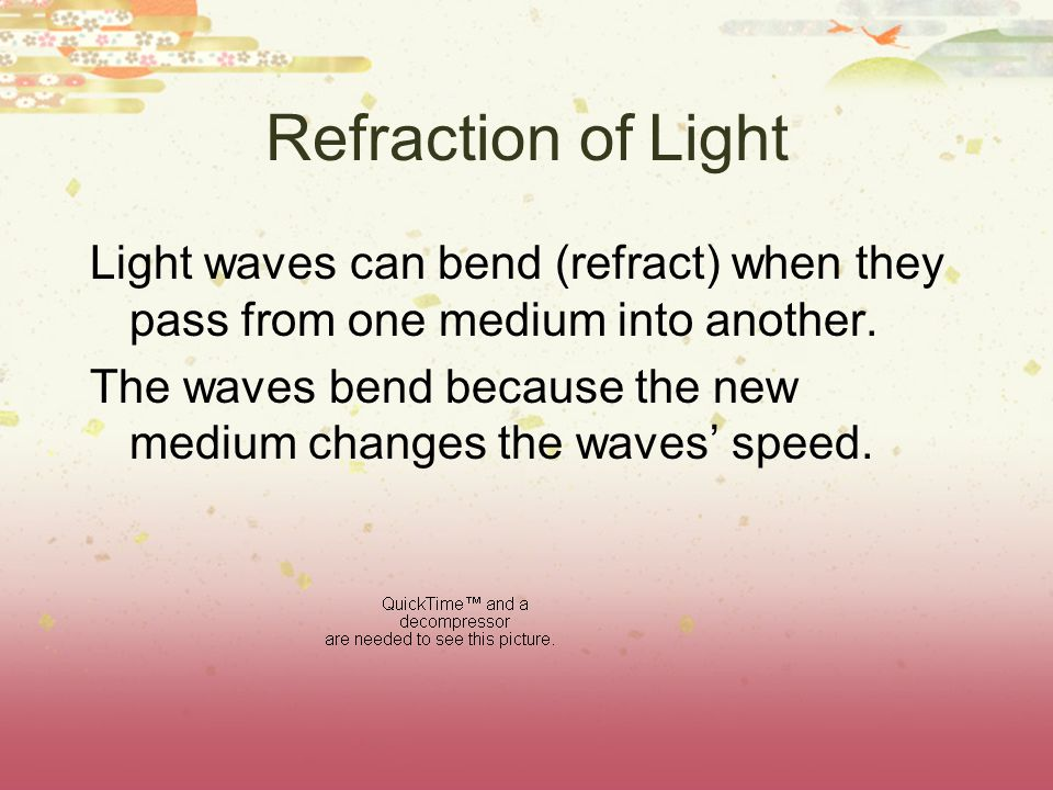 Refraction of Light Light waves can bend (refract) when they pass from one medium into another.