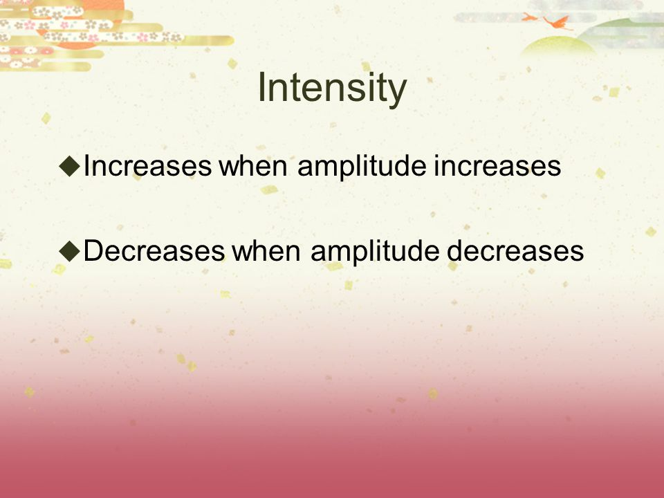 Intensity  Increases when amplitude increases  Decreases when amplitude decreases