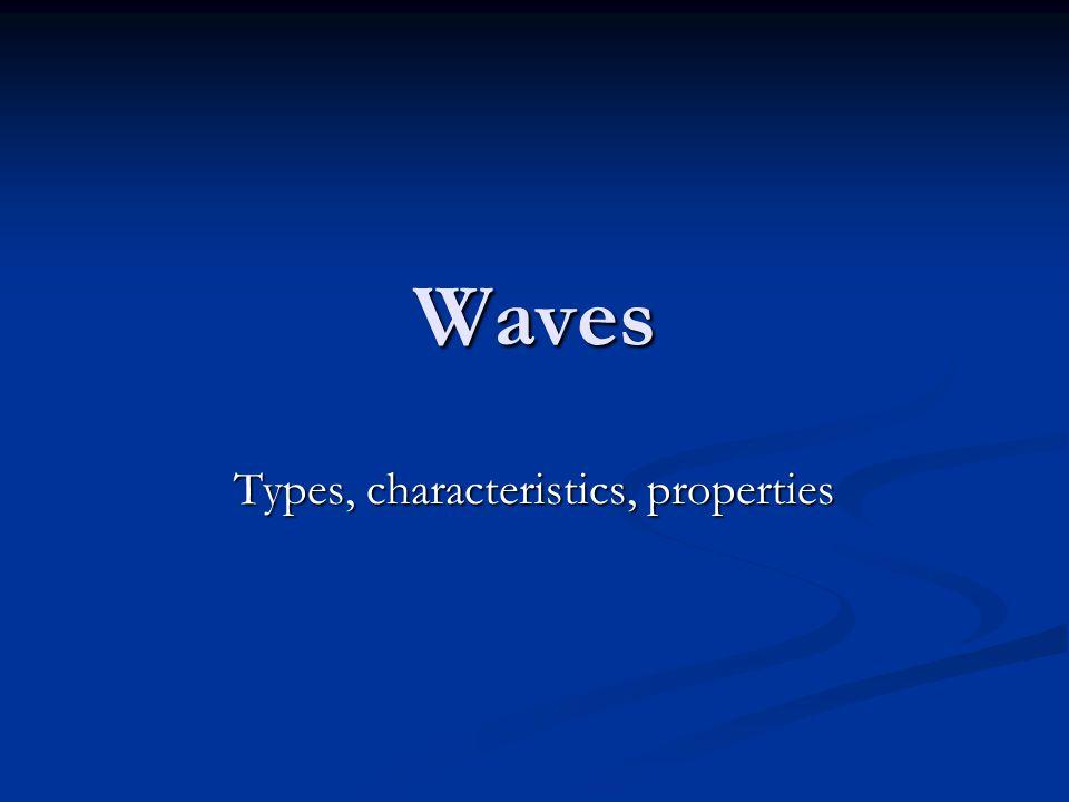 Waves Types, characteristics, properties
