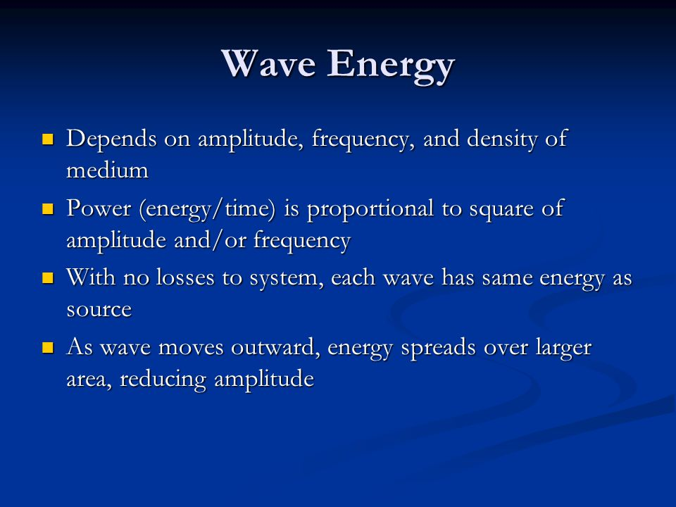 Wave Energy Depends on amplitude, frequency, and density of medium Depends on amplitude, frequency, and density of medium Power (energy/time) is propo