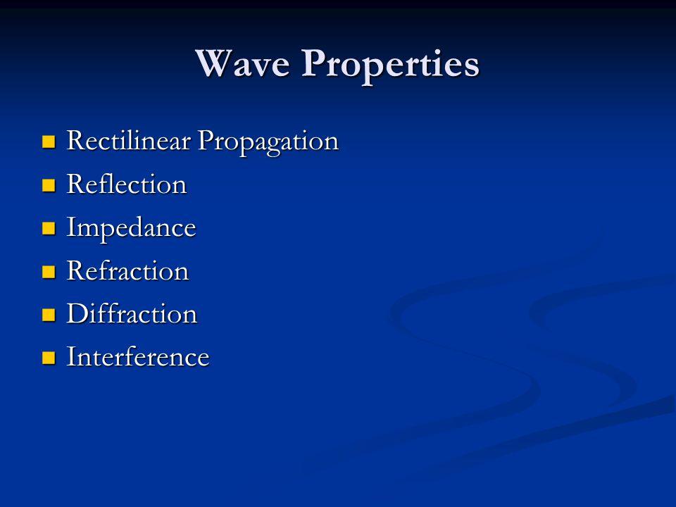 Wave Properties Rectilinear Propagation Rectilinear Propagation Reflection Reflection Impedance Impedance Refraction Refraction Diffraction Diffractio