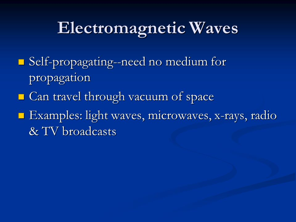 Electromagnetic Waves Self-propagating--need no medium for propagation Self-propagating--need no medium for propagation Can travel through vacuum of s