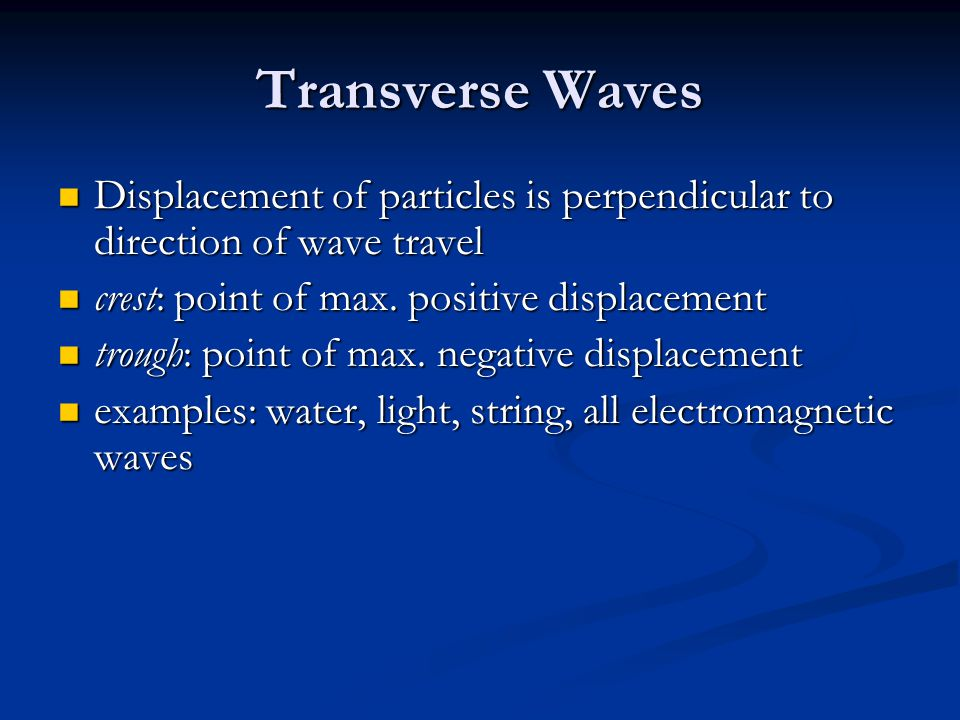 Transverse Waves Displacement of particles is perpendicular to direction of wave travel Displacement of particles is perpendicular to direction of wav