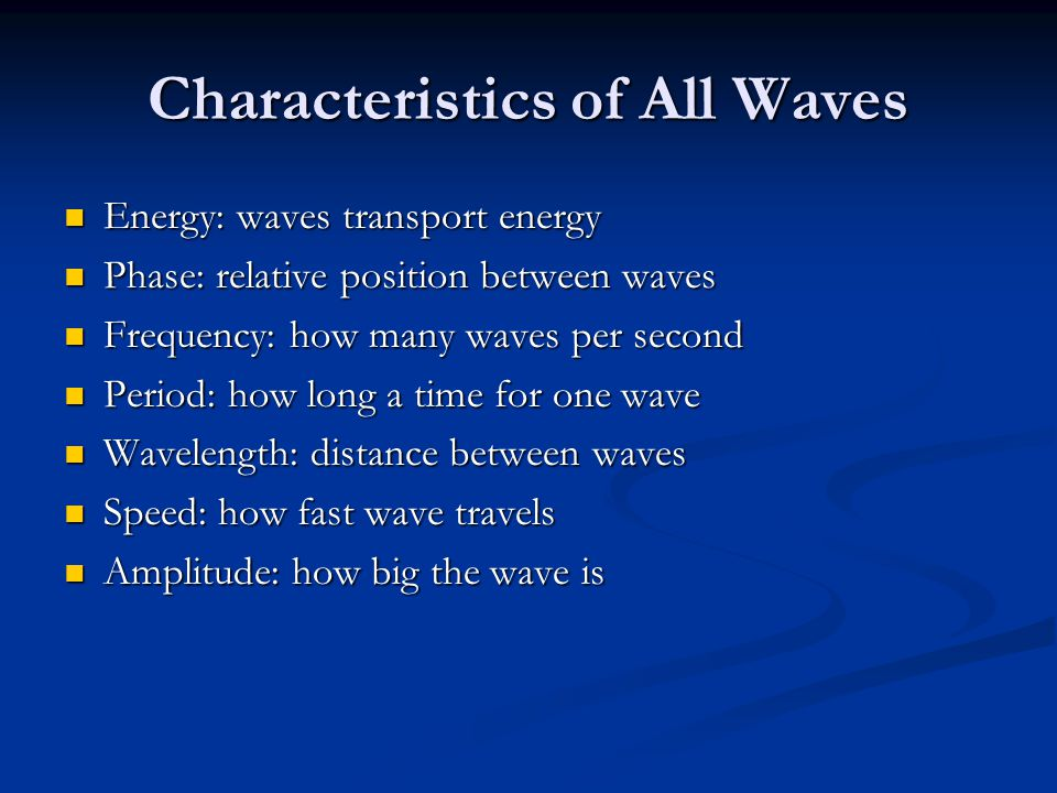 Characteristics of All Waves Energy: waves transport energy Energy: waves transport energy Phase: relative position between waves Phase: relative posi
