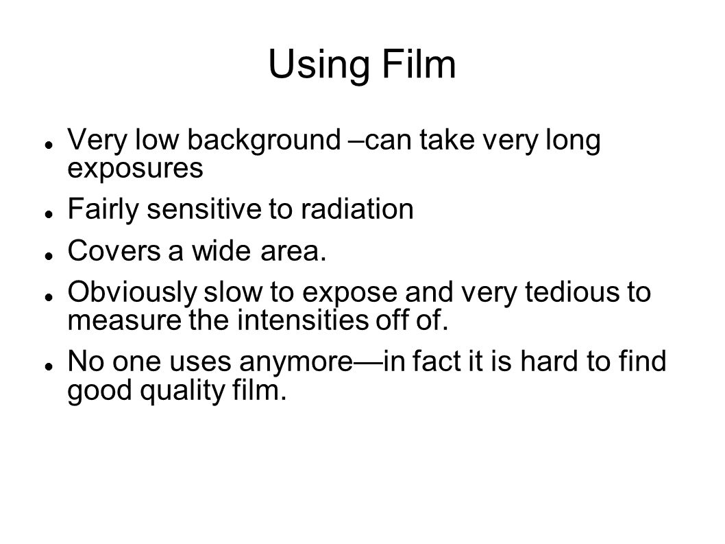 Using Film Very low background –can take very long exposures Fairly sensitive to radiation Covers a wide area.