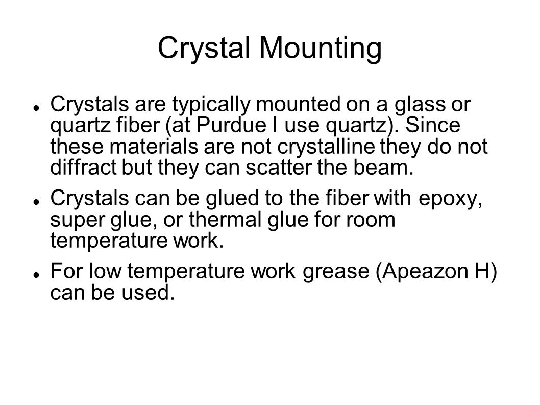 Crystal Mounting Crystals are typically mounted on a glass or quartz fiber (at Purdue I use quartz).
