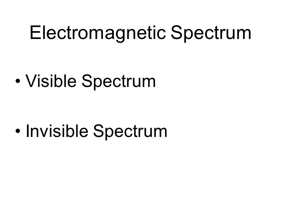 Electromagnetic Spectrum Visible Spectrum Invisible Spectrum