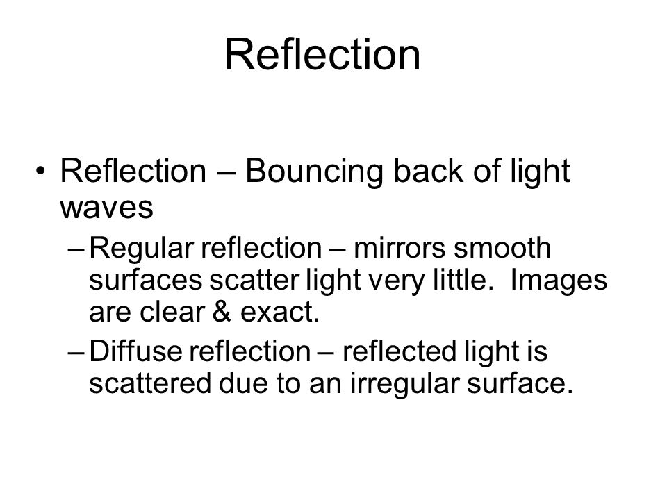 Reflection Reflection – Bouncing back of light waves –Regular reflection – mirrors smooth surfaces scatter light very little.