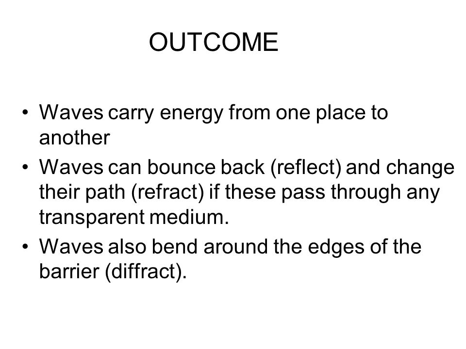 OUTCOME Waves carry energy from one place to another Waves can bounce back (reflect) and change their path (refract) if these pass through any transparent medium.