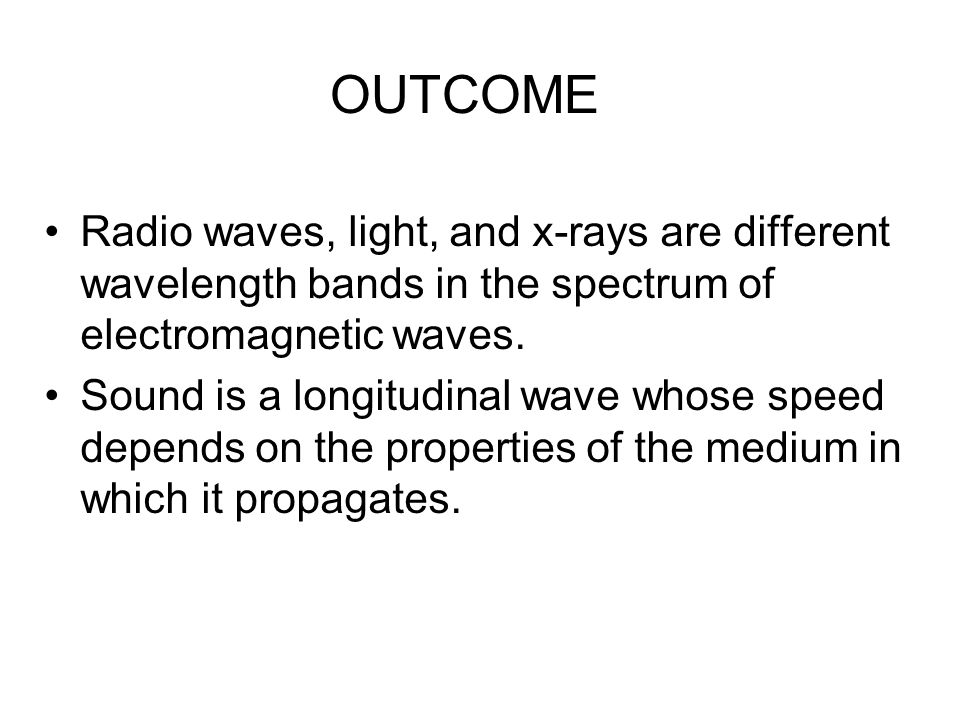 OUTCOME Radio waves, light, and x-rays are different wavelength bands in the spectrum of electromagnetic waves.
