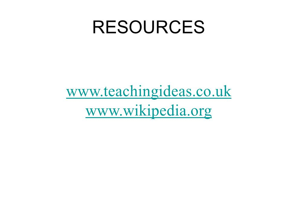 RESOURCES www.teachingideas.co.uk www.wikipedia.org