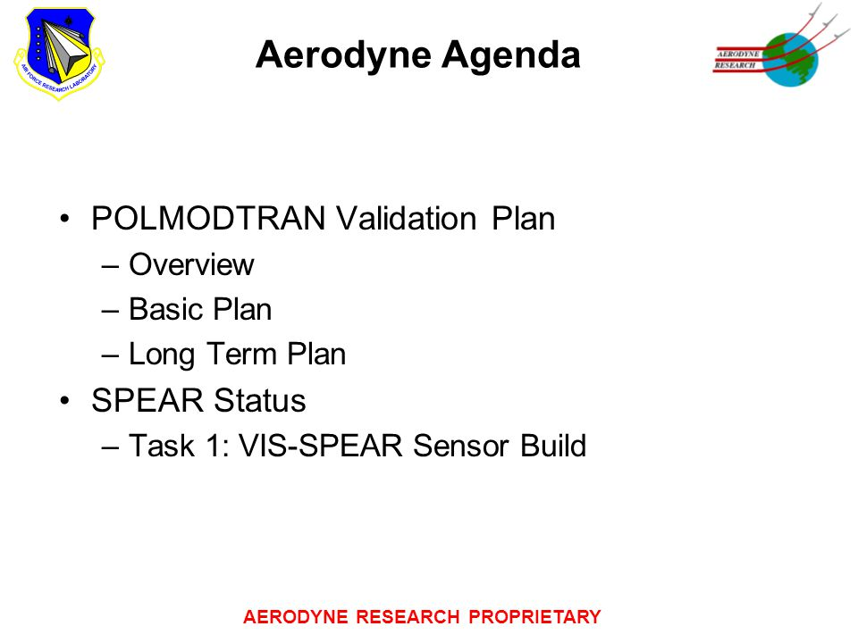AERODYNE RESEARCH PROPRIETARY Aerodyne Agenda POLMODTRAN Validation Plan –Overview –Basic Plan –Long Term Plan SPEAR Status –Task 1: VIS-SPEAR Sensor