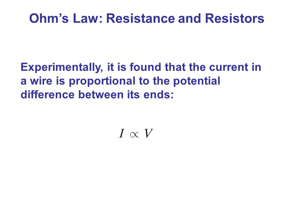 Ohm's Law: Resistance and Resistors Experimentally, it is found that the current in a wire is proportional to the potential difference between its ends: