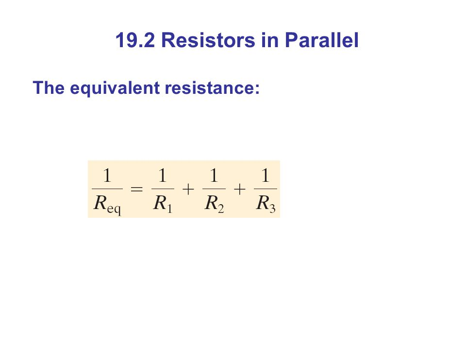 19.2 Resistors in Parallel The equivalent resistance: