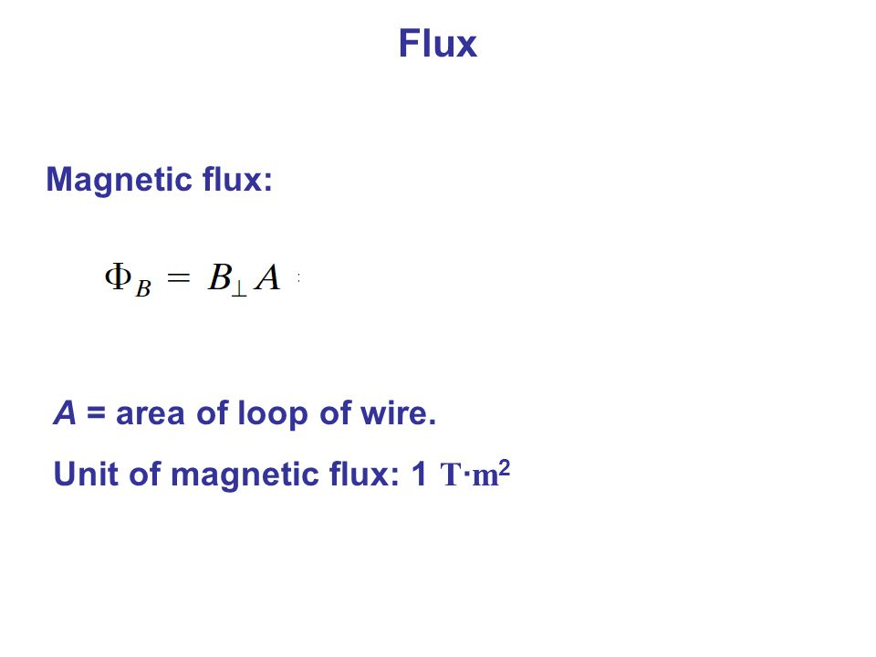 Flux Magnetic flux: A = area of loop of wire. Unit of magnetic flux: 1 T · m 2