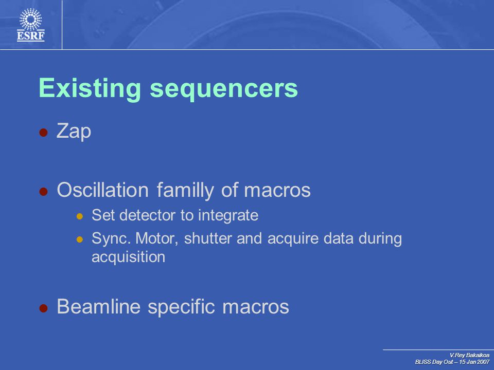 V.Rey Bakaikoa BLISS Day Out – 15 Jan 2007 Existing sequencers Zap Oscillation familly of macros Set detector to integrate Sync. Motor, shutter and ac