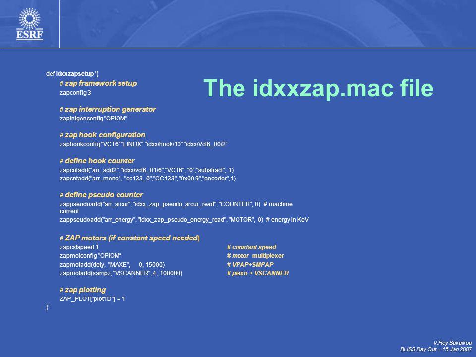 V.Rey Bakaikoa BLISS Day Out – 15 Jan 2007 def idxxzapsetup { # zap framework setup zapconfig 3 # zap interruption generator zapintgenconfig OPIOM # zap hook configuration zaphookconfig VCT6 LINUX idxx/hook/10 idxx/Vct6_00/2 # define hook counter zapcntadd( arr_sdd2 , idxx/vct6_01/6 , VCT6 , 0 , substract , 1) zapcntadd( arr_mono , cc133_0 , CC133 , 0x00 9 , encoder ,1) # define pseudo counter zappseudoadd( arr_srcur , idxx_zap_pseudo_srcur_read , COUNTER , 0) # machine current zappseudoadd( arr_energy , idxx_zap_pseudo_energy_read , MOTOR , 0) # energy in KeV # ZAP motors (if constant speed needed) zapcstspeed 1# constant speed zapmotconfig OPIOM # motor multiplexer zapmotadd(dety, MAXE , 0, 15000)# VPAP+SMPAP zapmotadd(sampz, VSCANNER , 4, 100000) # piexo + VSCANNER # zap plotting ZAP_PLOT[ plot1D ] = 1 }' The idxxzap.mac file