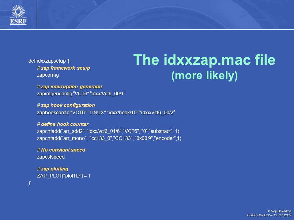 V.Rey Bakaikoa BLISS Day Out – 15 Jan 2007 def idxxzapsetup { # zap framework setup zapconfig # zap interruption generator zapintgenconfig VCT6 idxx/Vct6_00/1 # zap hook configuration zaphookconfig VCT6 LINUX idxx/hook/10 idxx/Vct6_00/2 zaphookconfig VCT6 LINUX idxx/hook/10 idxx/Vct6_00/2 # define hook counter zapcntadd( arr_sdd2 , idxx/vct6_01/6 , VCT6 , 0 , substract , 1) zapcntadd( arr_sdd2 , idxx/vct6_01/6 , VCT6 , 0 , substract , 1) zapcntadd( arr_mono , cc133_0 , CC133 , 0x00 9 , encoder ,1) zapcntadd( arr_mono , cc133_0 , CC133 , 0x00 9 , encoder ,1) # No constant speed # No constant speed zapcstspeed zapcstspeed # zap plotting ZAP_PLOT[ plot1D ] = 1 }' The idxxzap.mac file (more likely)